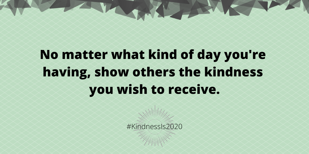No matter what kind of day you're having, show others the kindness you wish to receive.
