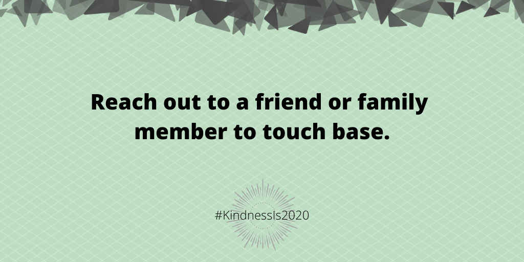Reach out to a friend or family member to touch base.