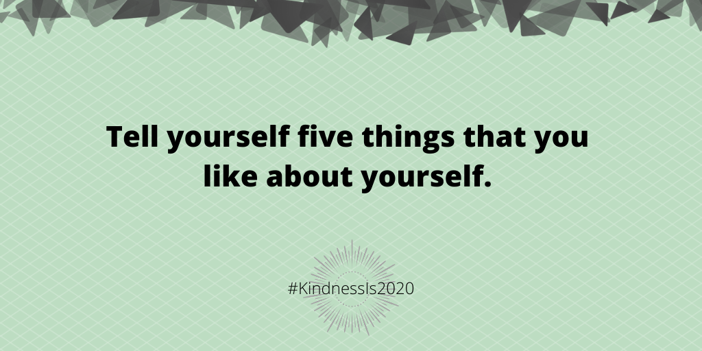 Tell yourself five things that you like about yourself.