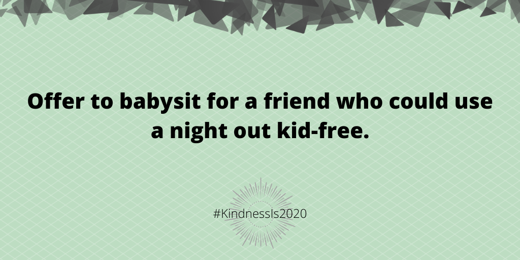 Offer to babysit for a friend who could use a night out kid-free.