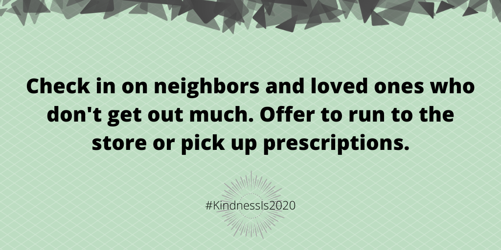 Check in on neighbors and loved ones who don't get out much. Offer to run to the store or pick up prescriptions.