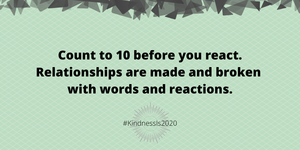 Count to 10 before you react. Relationships are made and broken with words and reactions.
