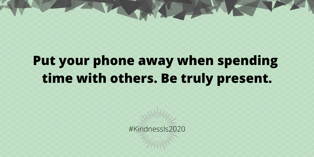 Put your phone away when spending time with others. Be truly present.
