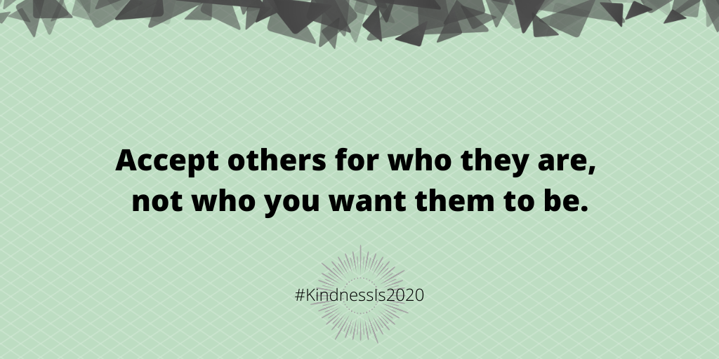 Accept others for who they are, not who you want them to be.