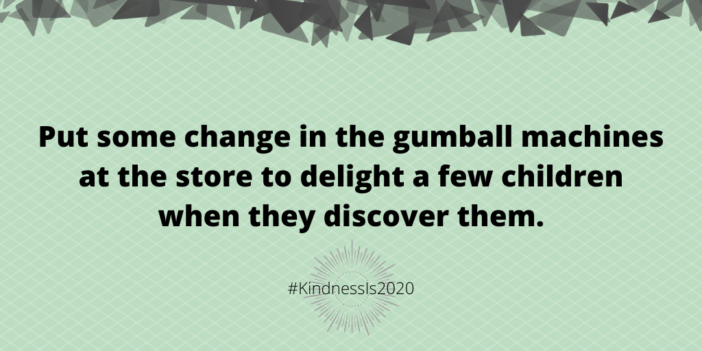 Put some change in the gumball machines at the store to delight a few children when they discover them.