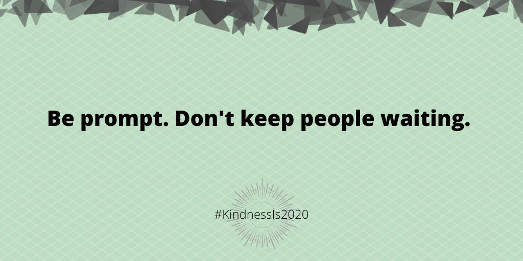 Be prompt. Don't keep people waiting.