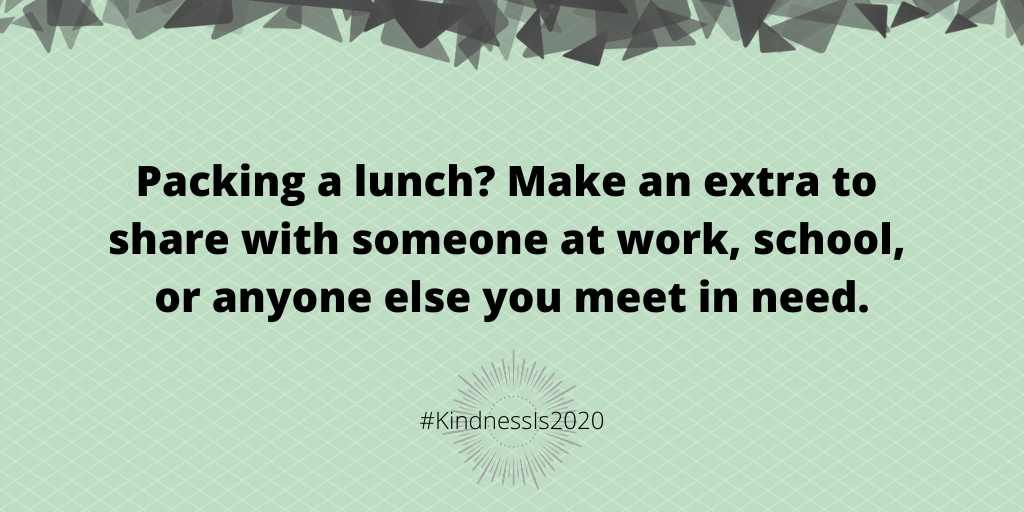 Packing a lunch? Make an extra to share with someone at work, school, or anyone else you meet in need.