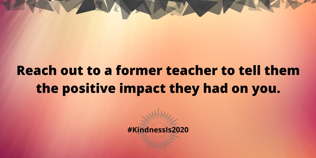 Reach out to a former teacher to tell them the positive impact they had on you.
