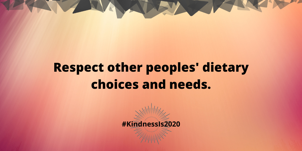 Respect other peoples' dietary choices and needs.