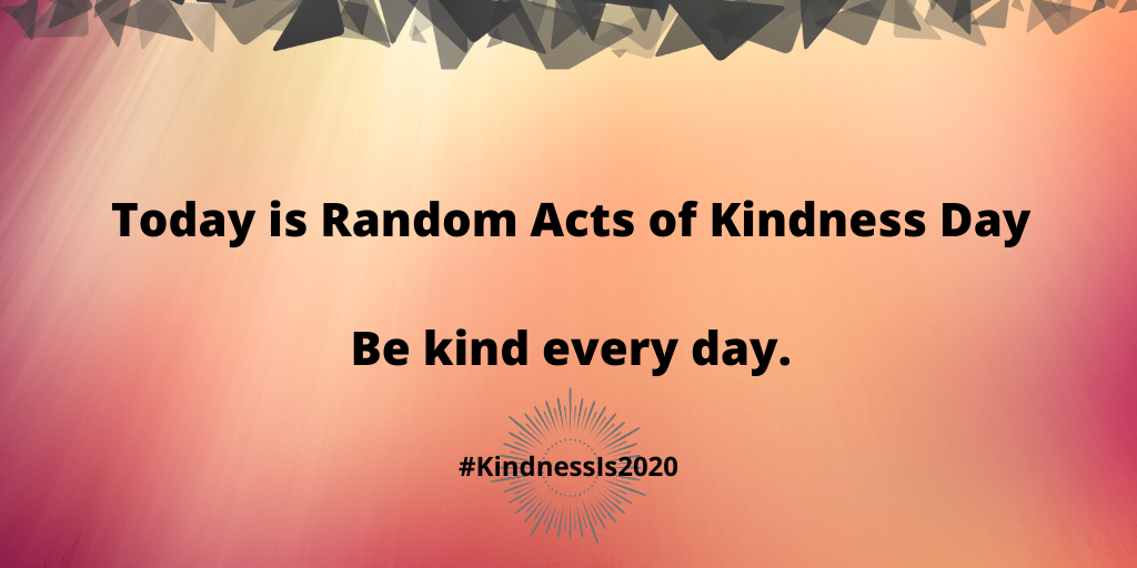 Today is Random Acts of Kindness Day. Be kind every day.