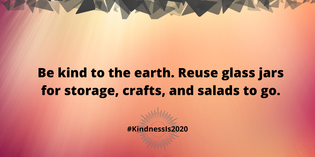 Be kind to the earth. Reuse glass jars for storage, crafts, and salads to go.