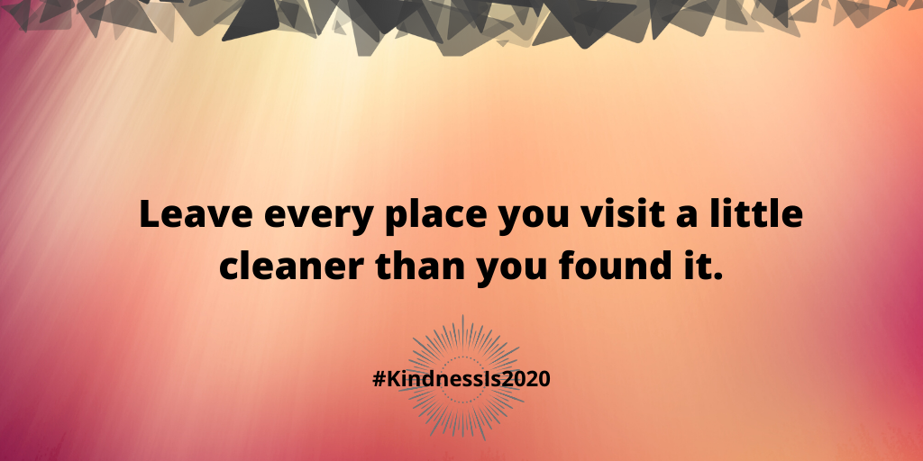Leave every place you visit a little cleaner than you found it.