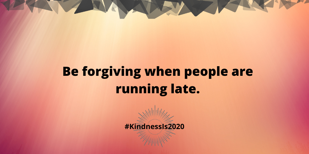 Be forgiving when people are running late.