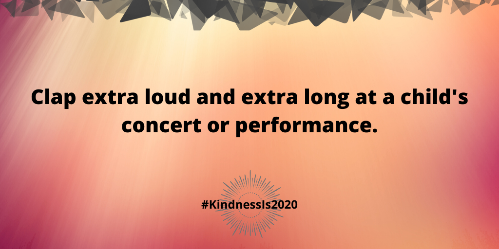 Clap extra loud and extra long at a child's concert or performance.