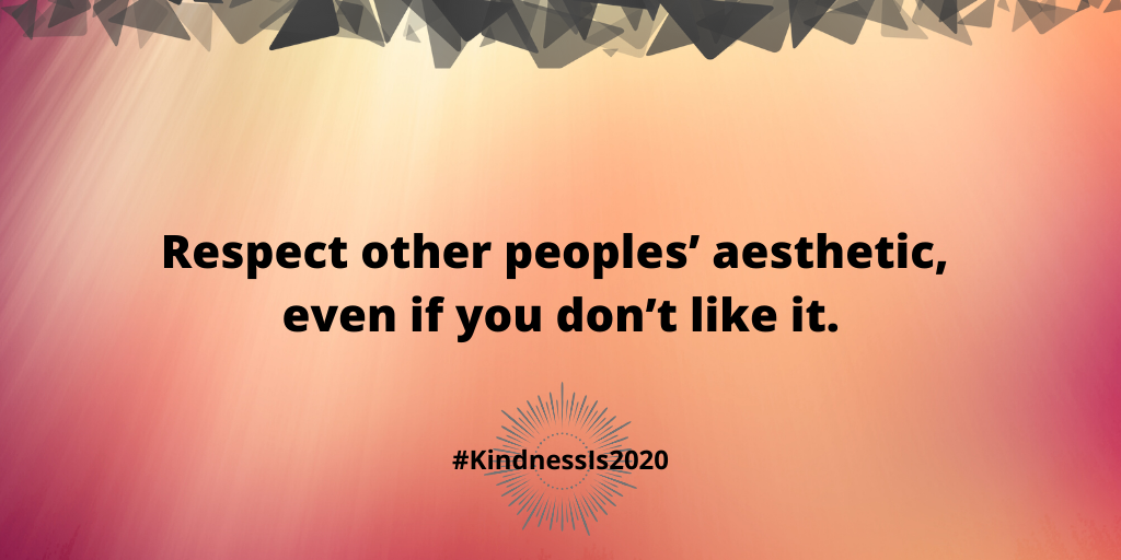 Respect other peoples' aesthetic, even if you don't like it.