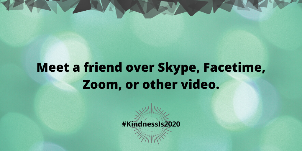 Meet a friend over Skype, Facetime, Zoom, or other video.