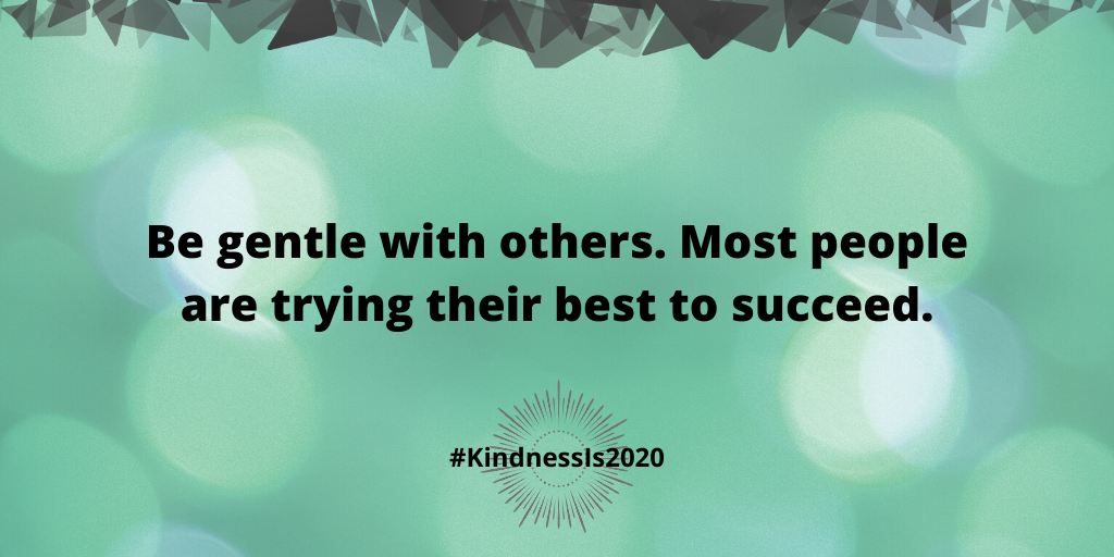 Be gentle with others. Most people are trying their best to succeed.