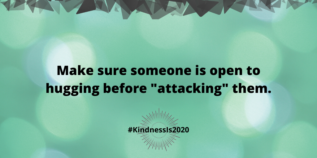 "Make sure someone is open to hugging before ""attacking"" them."